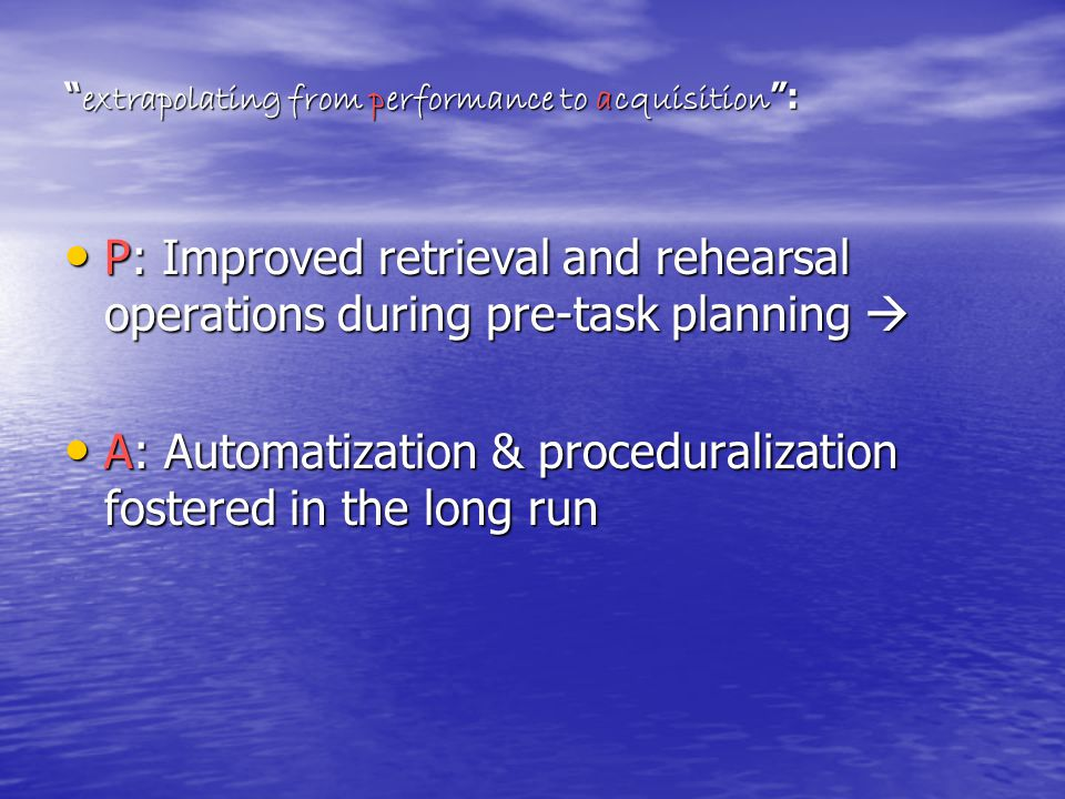 extrapolating from performance to acquisition : P: Improved retrieval and rehearsal operations during pre-task planning  P: Improved retrieval and rehearsal operations during pre-task planning  A: Automatization & proceduralization fostered in the long run A: Automatization & proceduralization fostered in the long run