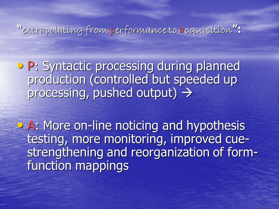 extrapolating from performance to acquisition : P: Syntactic processing during planned production (controlled but speeded up processing, pushed output)  P: Syntactic processing during planned production (controlled but speeded up processing, pushed output)  A: More on-line noticing and hypothesis testing, more monitoring, improved cue- strengthening and reorganization of form- function mappings A: More on-line noticing and hypothesis testing, more monitoring, improved cue- strengthening and reorganization of form- function mappings
