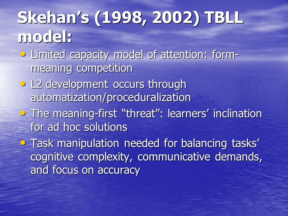 Skehan's (1998, 2002) TBLL model: Limited capacity model of attention: form- meaning competition Limited capacity model of attention: form- meaning competition L2 development occurs through automatization/proceduralization L2 development occurs through automatization/proceduralization The meaning-first threat : learners' inclination for ad hoc solutions The meaning-first threat : learners' inclination for ad hoc solutions Task manipulation needed for balancing tasks' cognitive complexity, communicative demands, and focus on accuracy Task manipulation needed for balancing tasks' cognitive complexity, communicative demands, and focus on accuracy