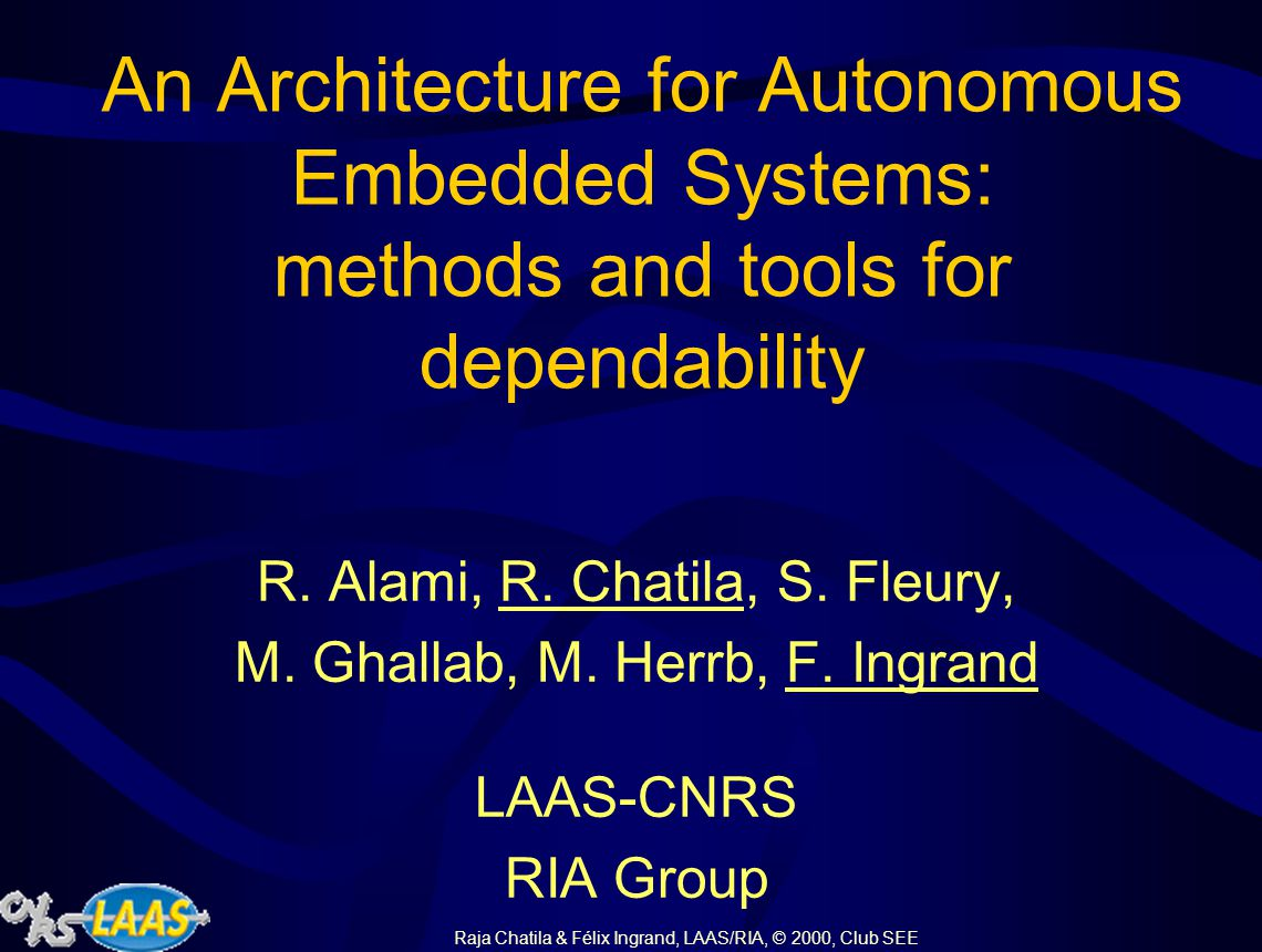 Raja Chatila & Félix Ingrand, LAAS/RIA, © 2000, Club SEE An Architecture for Autonomous Embedded Systems: methods and tools for dependability R.