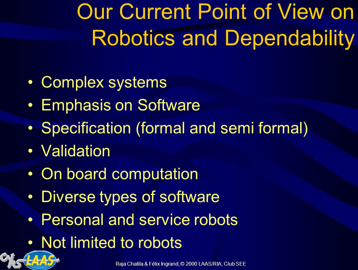 Raja Chatila & Félix Ingrand, © 2000 LAAS/RIA, Club SEE Our Current Point of View on Robotics and Dependability Complex systems Emphasis on Software Specification (formal and semi formal) Validation On board computation Diverse types of software Personal and service robots Not limited to robots