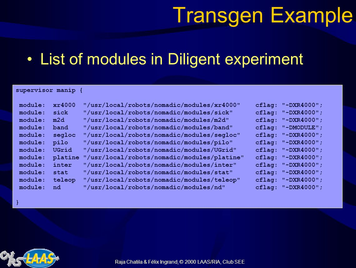 Raja Chatila & Félix Ingrand, © 2000 LAAS/RIA, Club SEE Transgen Transgen allows a complete integration between GenoM and Propice Input: a list of GenoM modules Output: a Propice kernel including The basic OPs for each request and poster.