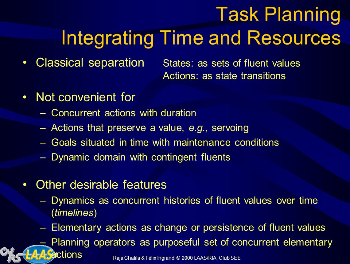 Raja Chatila & Félix Ingrand, © 2000 LAAS/RIA, Club SEE Task and Mission Planning Queried by the supervision Must deal with: –time constraints (duration, orders, parallelism, …) –resources constraints –predictable events (contingent changes, resources-availability profiles, …) Requirements: –powerful representation to specify model of tasks