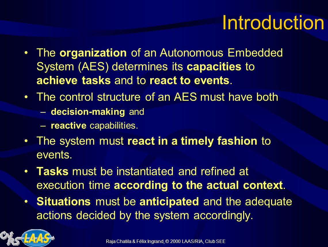 Raja Chatila & Félix Ingrand, © 2000 LAAS/RIA, Club SEE Introduction The organization of an Autonomous Embedded System (AES) determines its capacities to achieve tasks and to react to events.