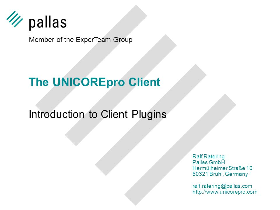 Member of the ExperTeam Group Ralf Ratering Pallas GmbH Hermülheimer Straße 10 50321 Brühl, Germany ralf.ratering@pallas.com http://www.unicorepro.com The UNICOREpro Client Introduction to Client Plugins