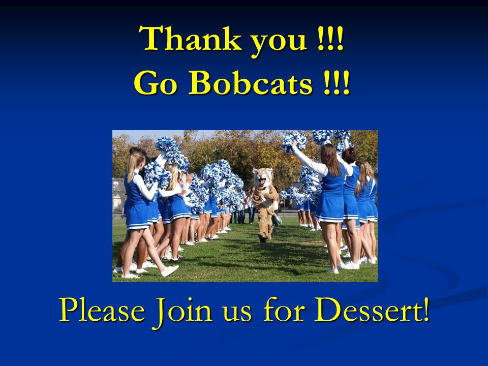 Thank you !!! Go Bobcats !!! Please Join us for Dessert!