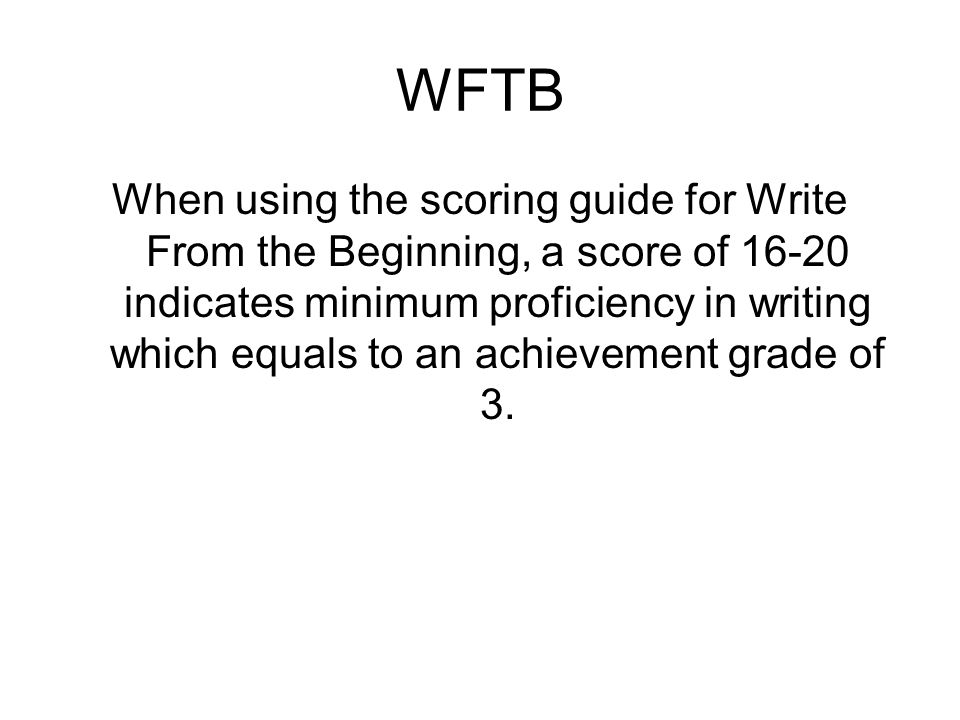 WFTB When using the scoring guide for Write From the Beginning, a score of 16-20 indicates minimum proficiency in writing which equals to an achievement grade of 3.