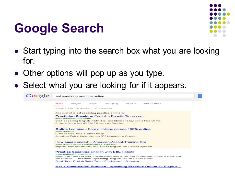 Google Search Start typing into the search box what you are looking for. Other options will pop up as you type. Select what you are looking for if it
