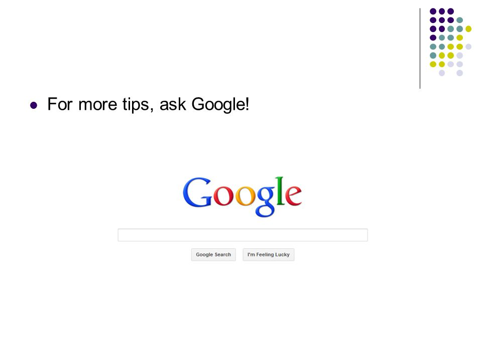 For more tips, ask Google!