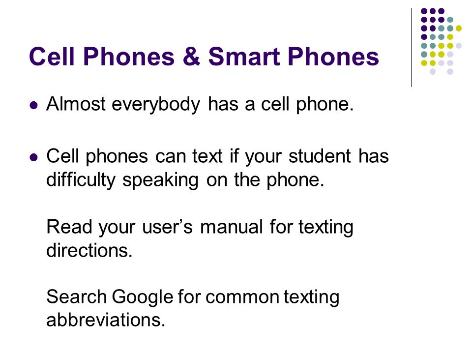 Cell Phones & Smart Phones Almost everybody has a cell phone. Cell phones can text if your student has difficulty speaking on the phone. Read your use