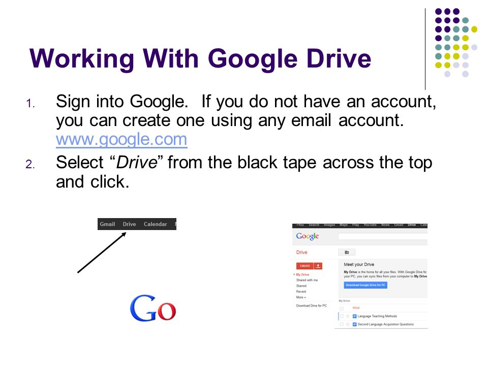Working With Google Drive 1. Sign into Google. If you do not have an account, you can create one using any email account. www.google.com www.google.co