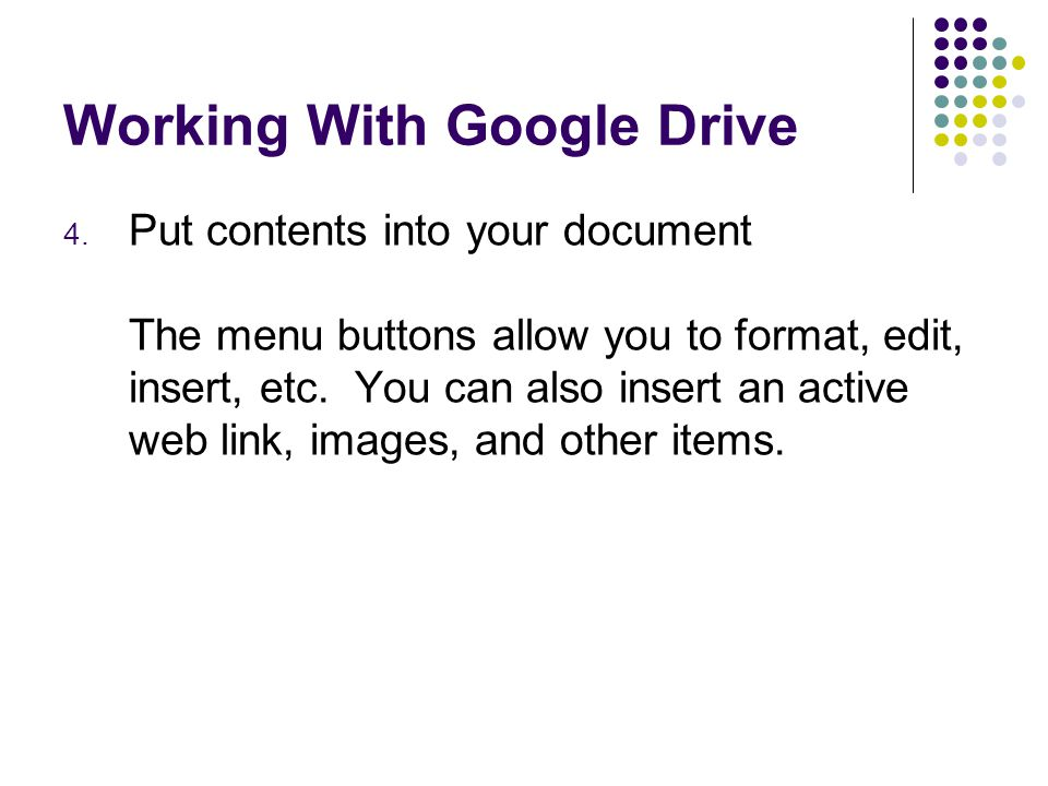 Working With Google Drive 4. Put contents into your document The menu buttons allow you to format, edit, insert, etc. You can also insert an active we