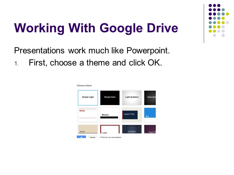 Working With Google Drive Presentations work much like Powerpoint. 1. First, choose a theme and click OK.