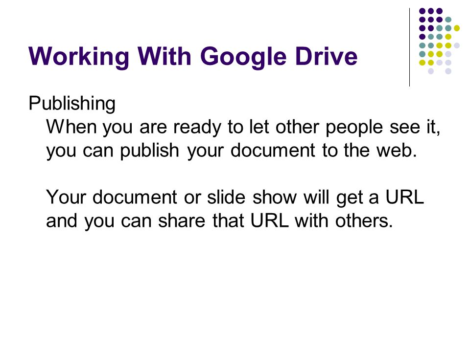 Working With Google Drive Publishing When you are ready to let other people see it, you can publish your document to the web. Your document or slide s