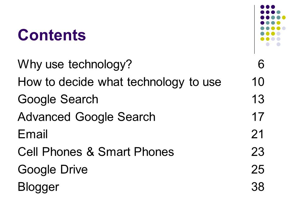 Contents Why use technology? 6 How to decide what technology to use10 Google Search 13 Advanced Google Search 17 Email21 Cell Phones & Smart Phones23