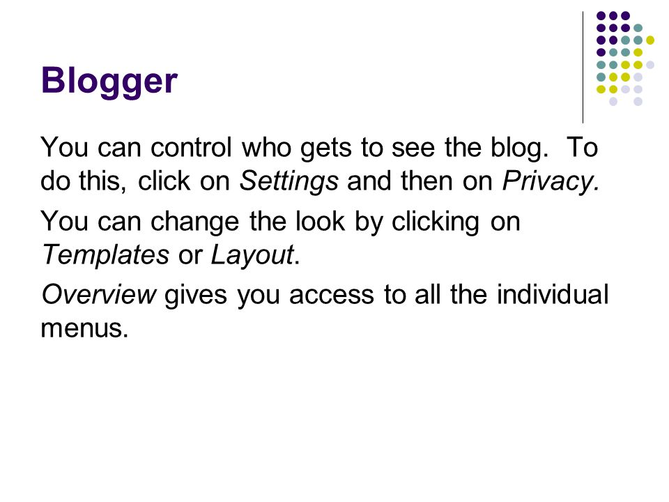 Blogger You can control who gets to see the blog. To do this, click on Settings and then on Privacy. You can change the look by clicking on Templates