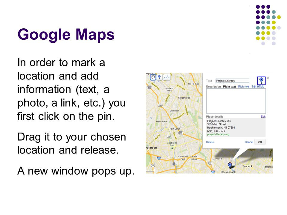 Google Maps In order to mark a location and add information (text, a photo, a link, etc.) you first click on the pin. Drag it to your chosen location