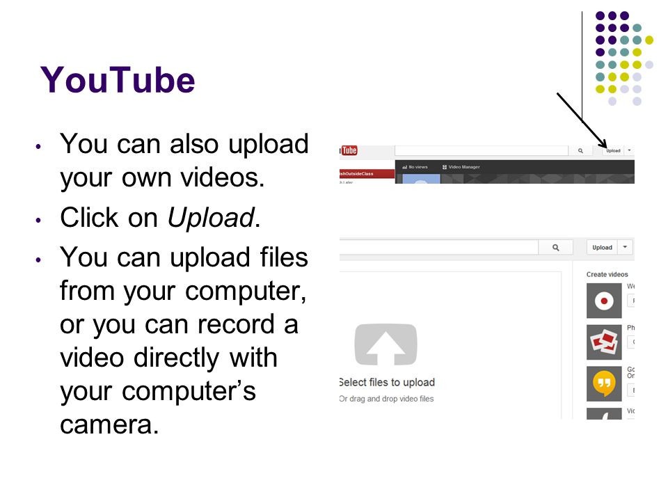 YouTube You can also upload your own videos. Click on Upload. You can upload files from your computer, or you can record a video directly with your co