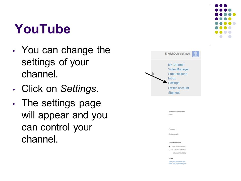 YouTube You can change the settings of your channel. Click on Settings. The settings page will appear and you can control your channel.