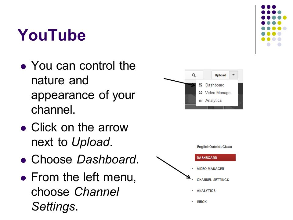 YouTube You can control the nature and appearance of your channel. Click on the arrow next to Upload. Choose Dashboard. From the left menu, choose Cha