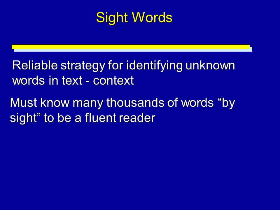 "Sight Words Reliable strategy for identifying unknown words in text - context Must know many thousands of words ""by sight"" to be a fluent reader"