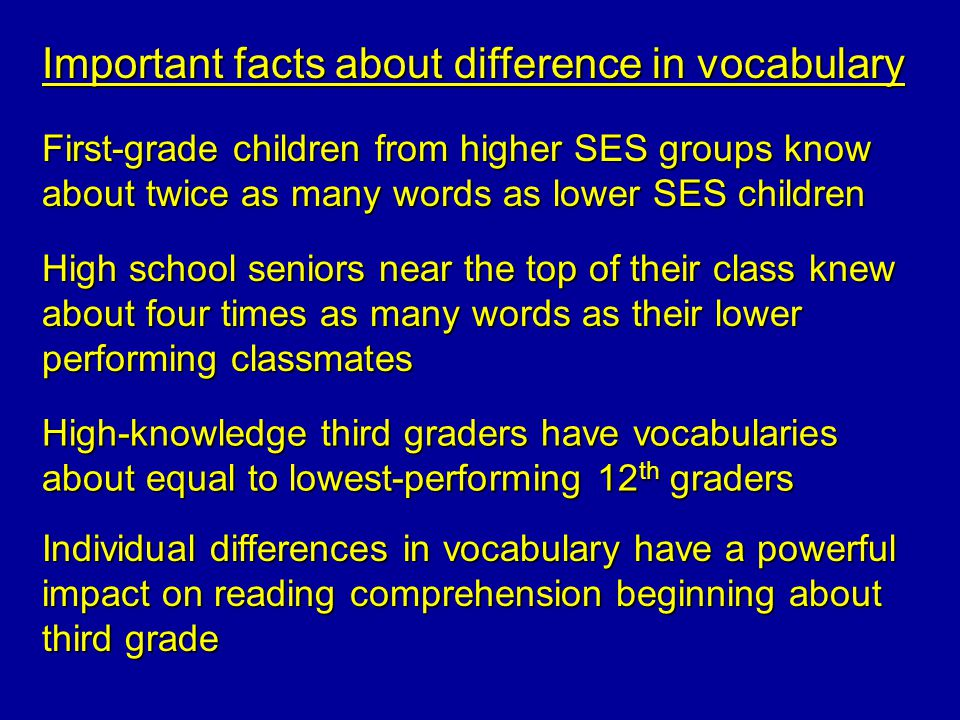Important facts about difference in vocabulary First-grade children from higher SES groups know about twice as many words as lower SES children High s