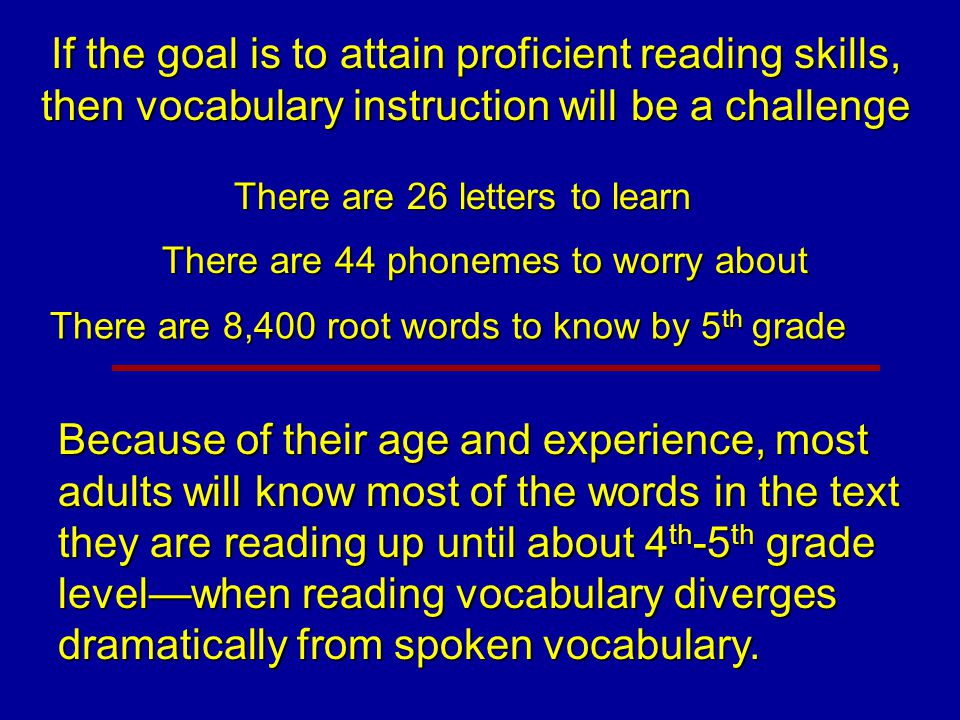If the goal is to attain proficient reading skills, then vocabulary instruction will be a challenge There are 26 letters to learn There are 44 phoneme