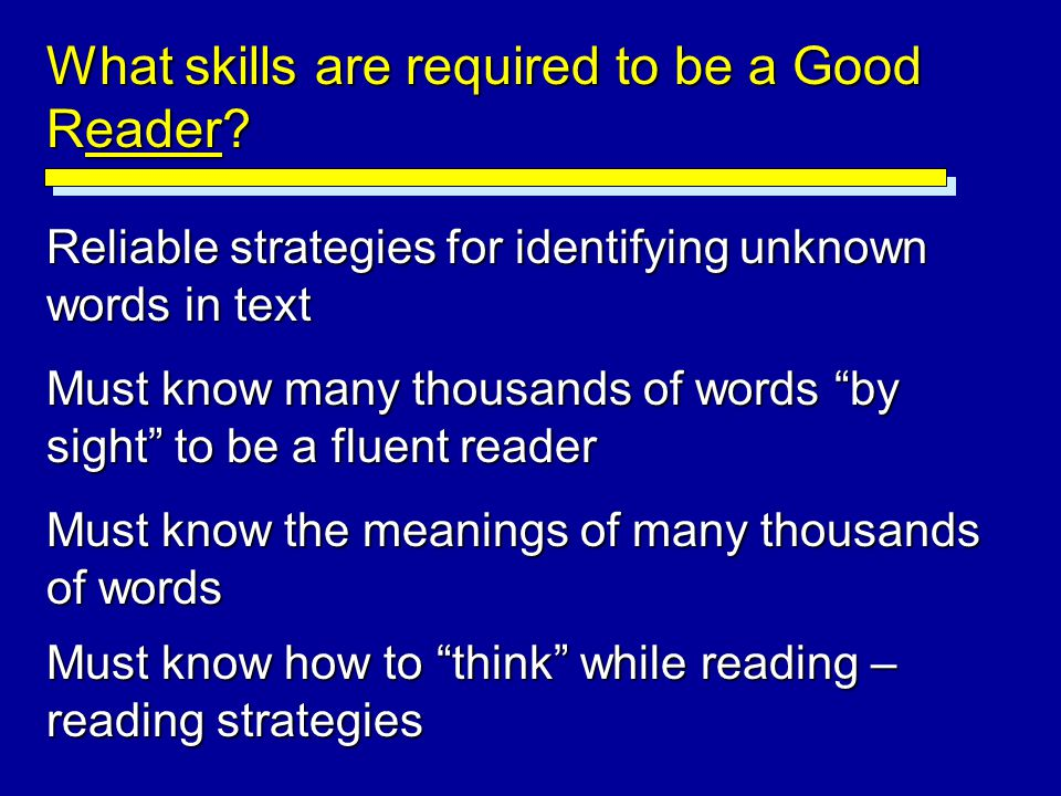 "What skills are required to be a Good Reader? Reliable strategies for identifying unknown words in text Must know many thousands of words ""by sight"" t"