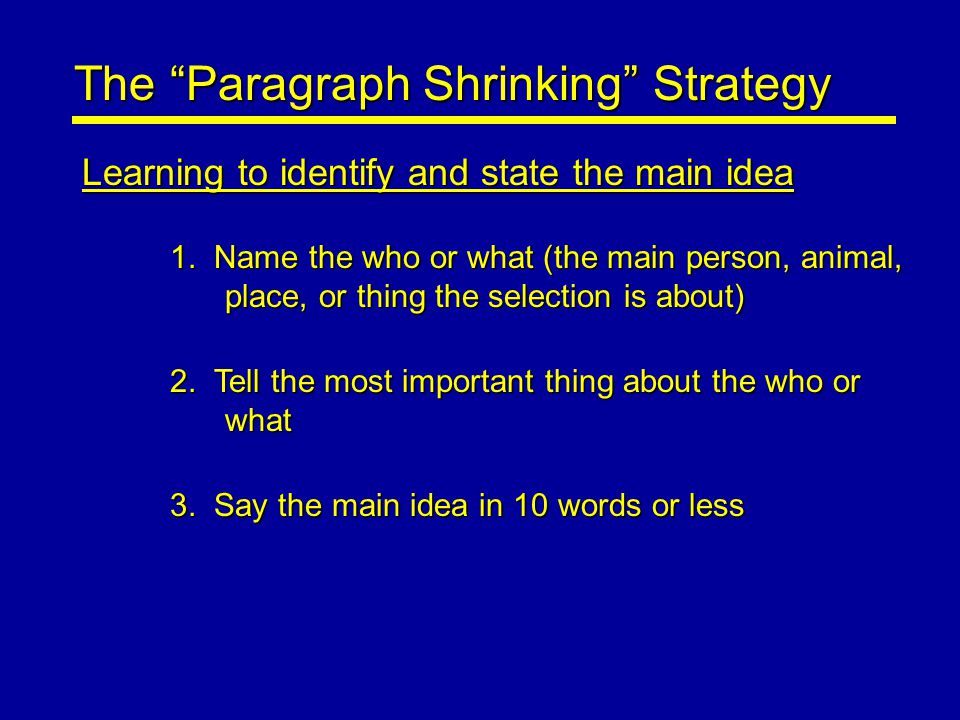 "The ""Paragraph Shrinking"" Strategy Learning to identify and state the main idea 1. Name the who or what (the main person, animal, place, or thing the"