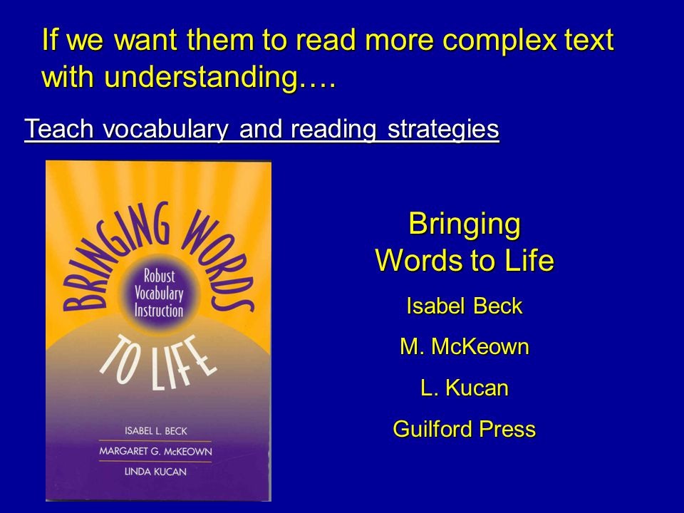 Teach vocabulary and reading strategies If we want them to read more complex text with understanding…. Bringing Words to Life Isabel Beck M. McKeown L
