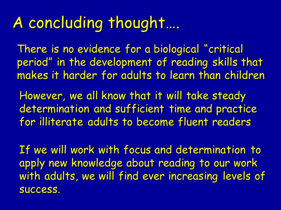 "A concluding thought…. There is no evidence for a biological ""critical period"" in the development of reading skills that makes it harder for adults to"