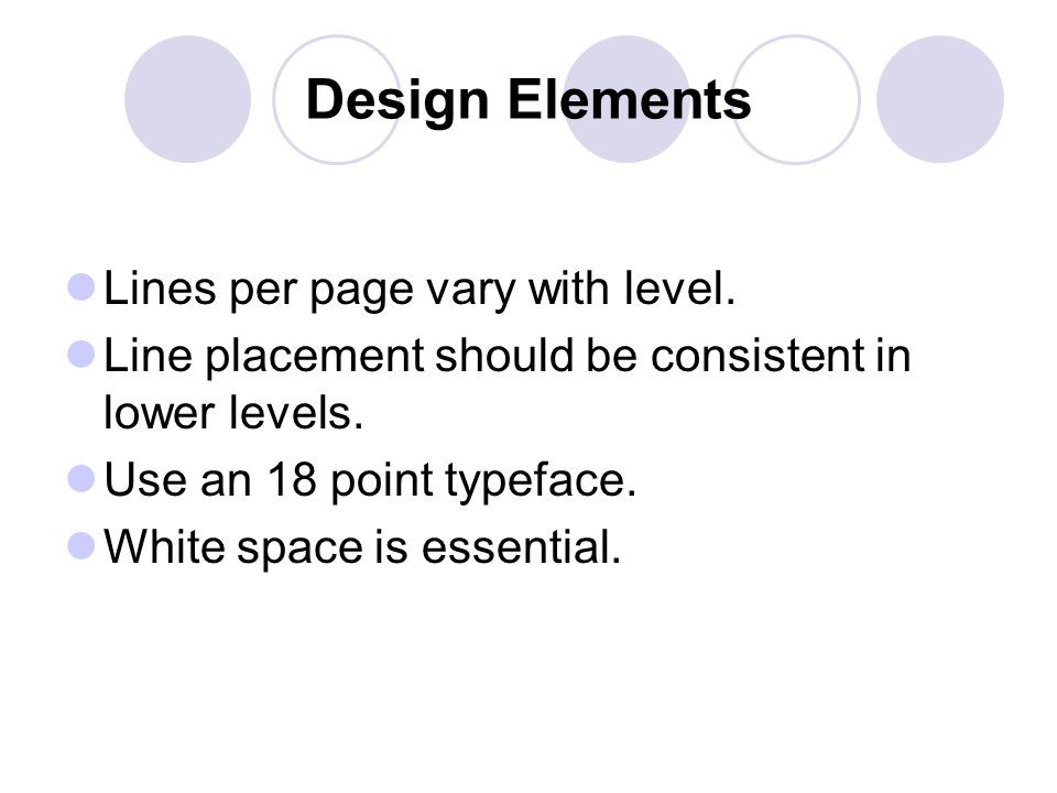 Design Elements Lines per page vary with level. Line placement should be consistent in lower levels. Use an 18 point typeface. White space is essentia