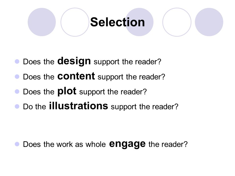 Selection Does the design support the reader? Does the content support the reader? Does the plot support the reader? Do the illustrations support the