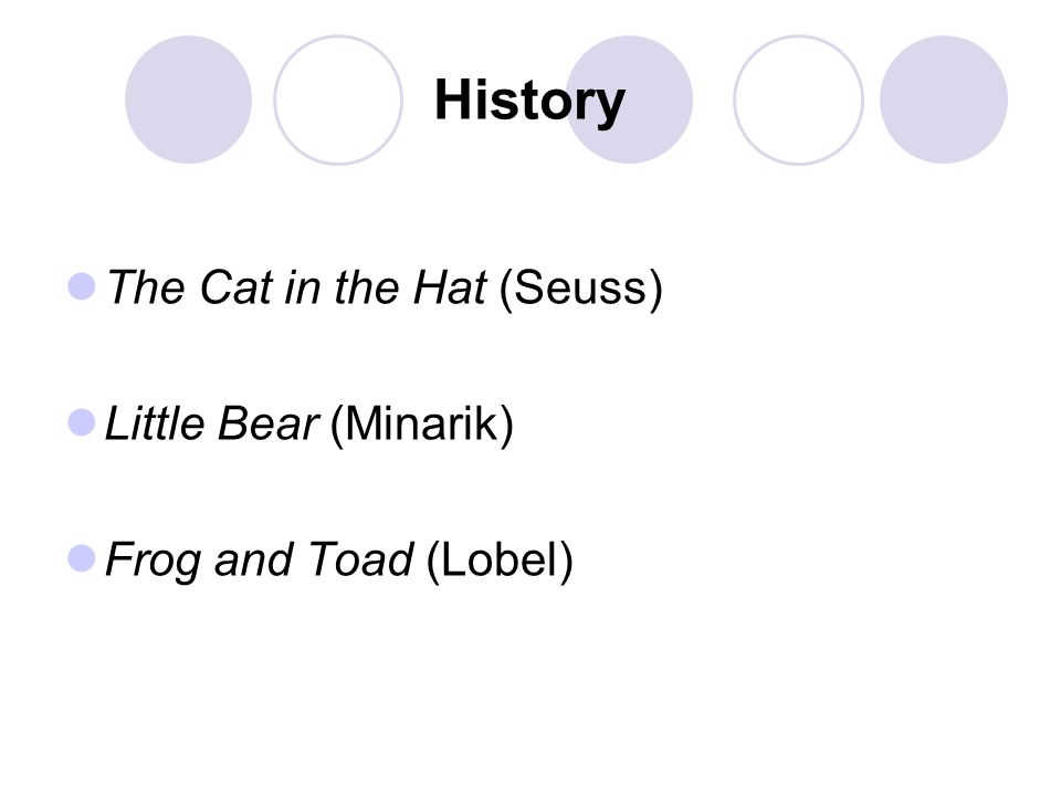 History The Cat in the Hat (Seuss) Little Bear (Minarik) Frog and Toad (Lobel)