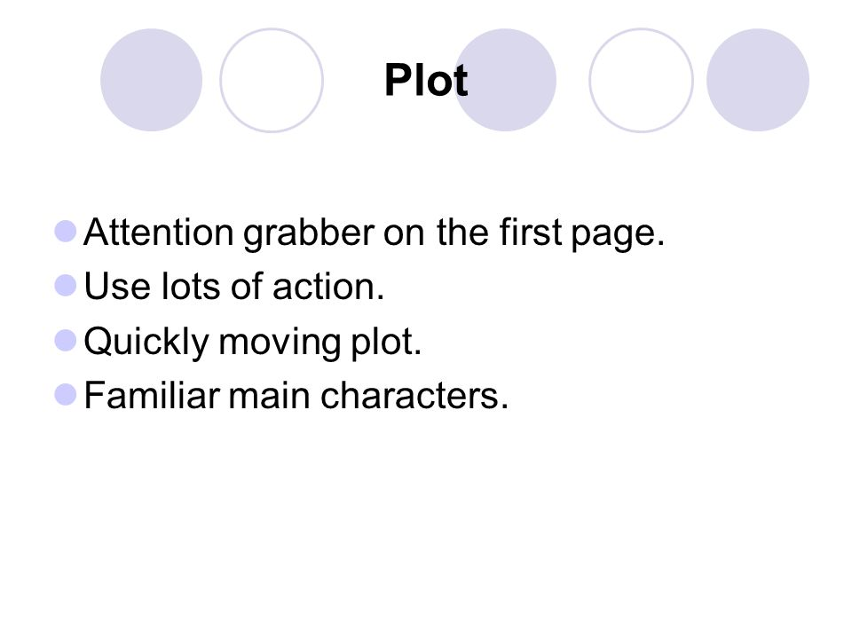Plot Attention grabber on the first page. Use lots of action. Quickly moving plot. Familiar main characters.