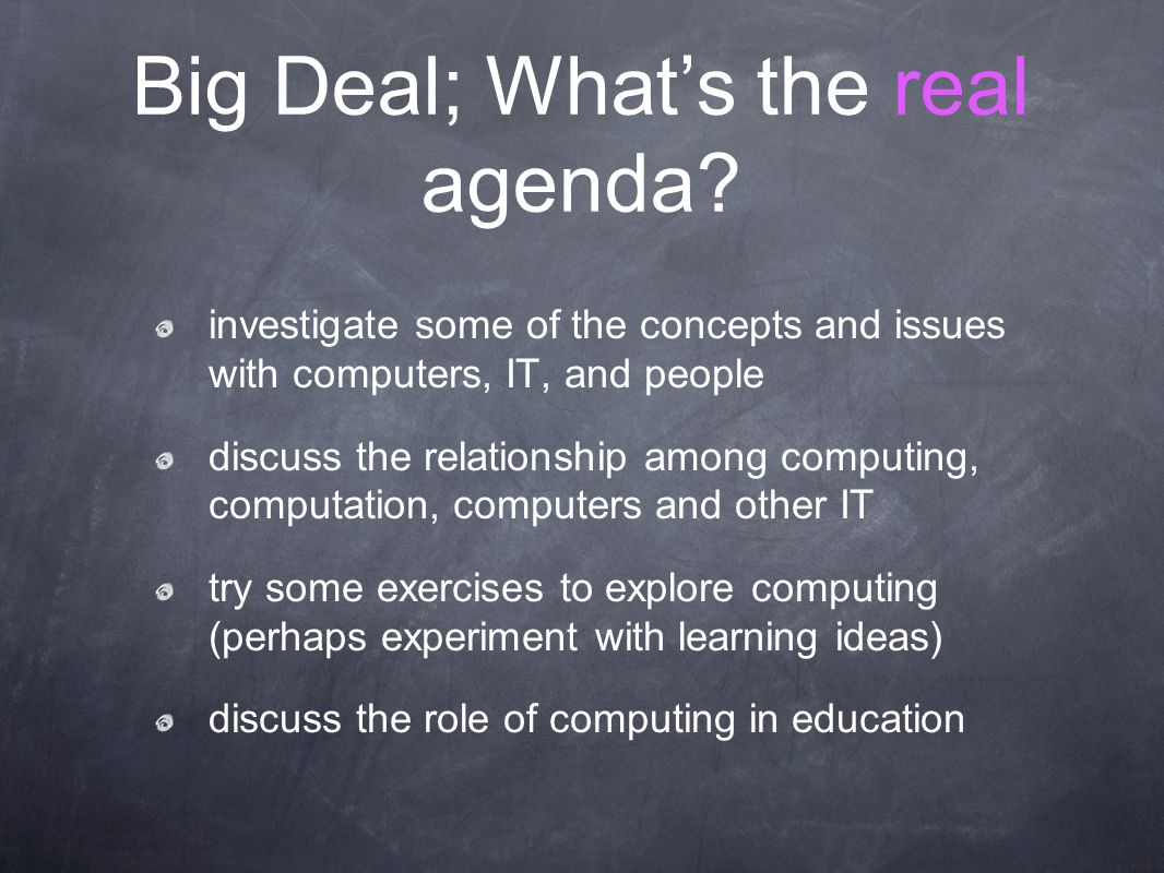 Big Deal; What's the real agenda? investigate some of the concepts and issues with computers, IT, and people discuss the relationship among computing,