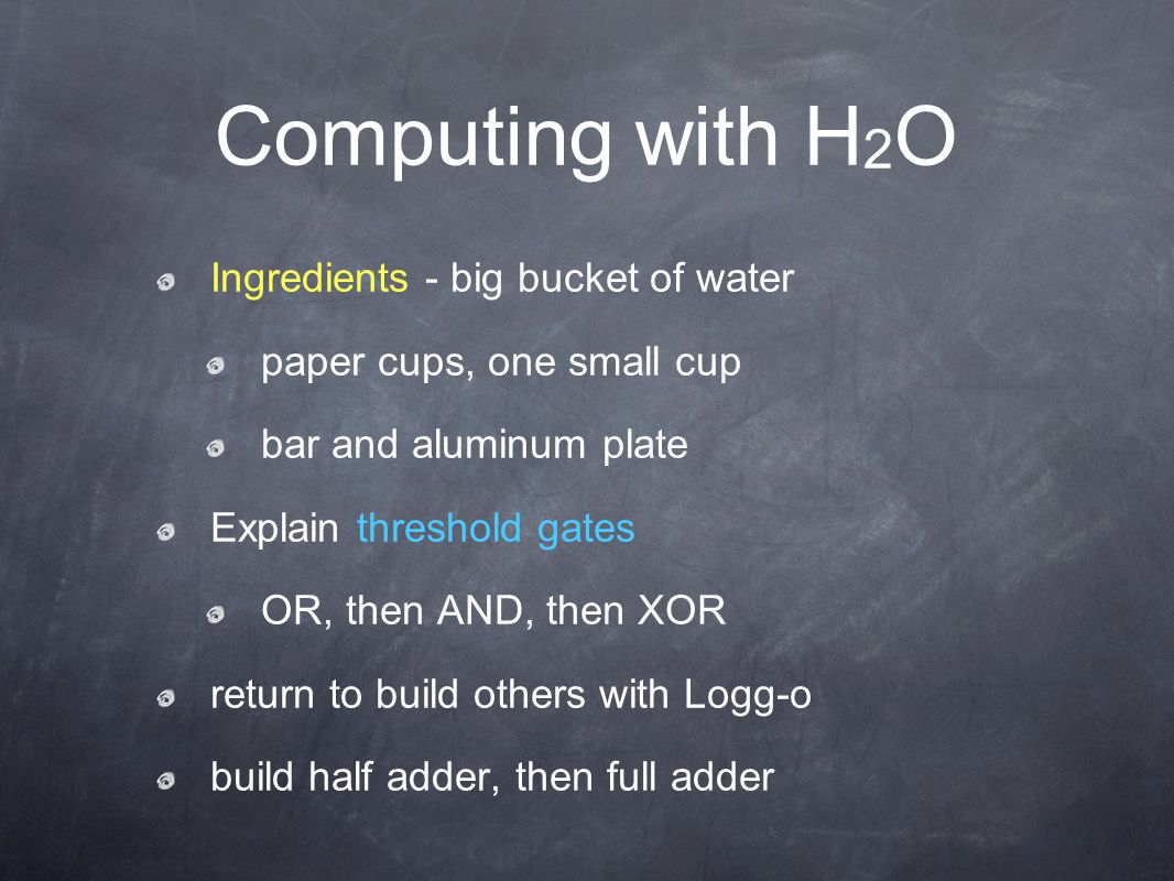 Computing with H 2 O Ingredients - big bucket of water paper cups, one small cup bar and aluminum plate Explain threshold gates OR, then AND, then XOR