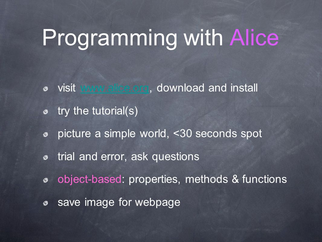 Programming with Alice visit www.alice.org, download and installwww.alice.org try the tutorial(s) picture a simple world, <30 seconds spot trial and e