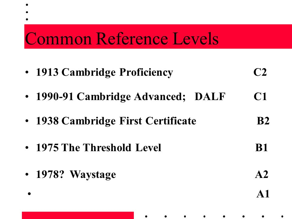 Common Reference Levels 1913 Cambridge Proficiency C2 1990-91 Cambridge Advanced; DALF C1 1938 Cambridge First Certificate B2 1975 The Threshold Level