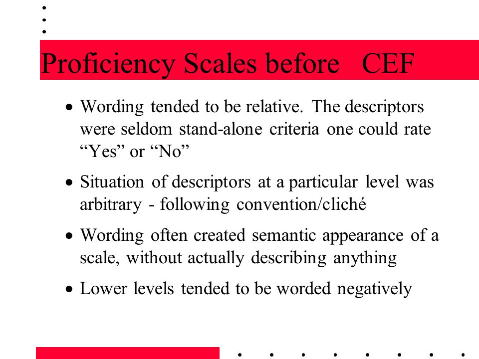 "Proficiency Scales before CEF  Wording tended to be relative. The descriptors were seldom stand-alone criteria one could rate ""Yes"" or ""No""  Situati"