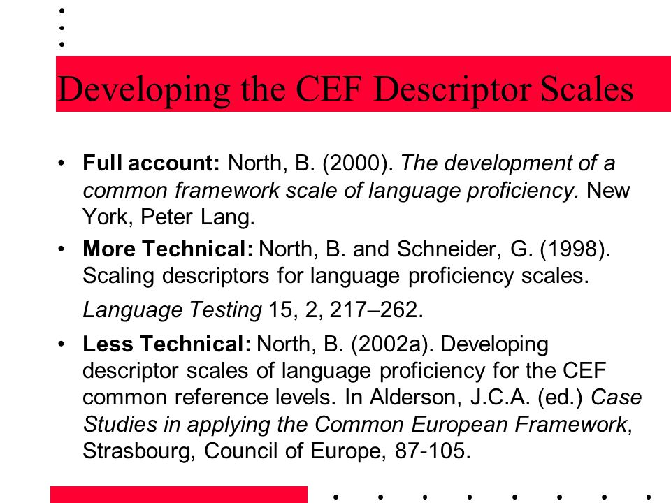Swiss Research Project 1993-7 Intuitive Phase: –Creating a pool of classified, edited descriptors Qualitative Phase: –Analysis of teachers discussing proficiency –32 teacher workshops sorting descriptors Quantitative Phase: –Teacher assessment of learners on questionnaires –Assessment (by all) of videos of some learners Interpretation Phase: –Setting cut-points for common reference levels