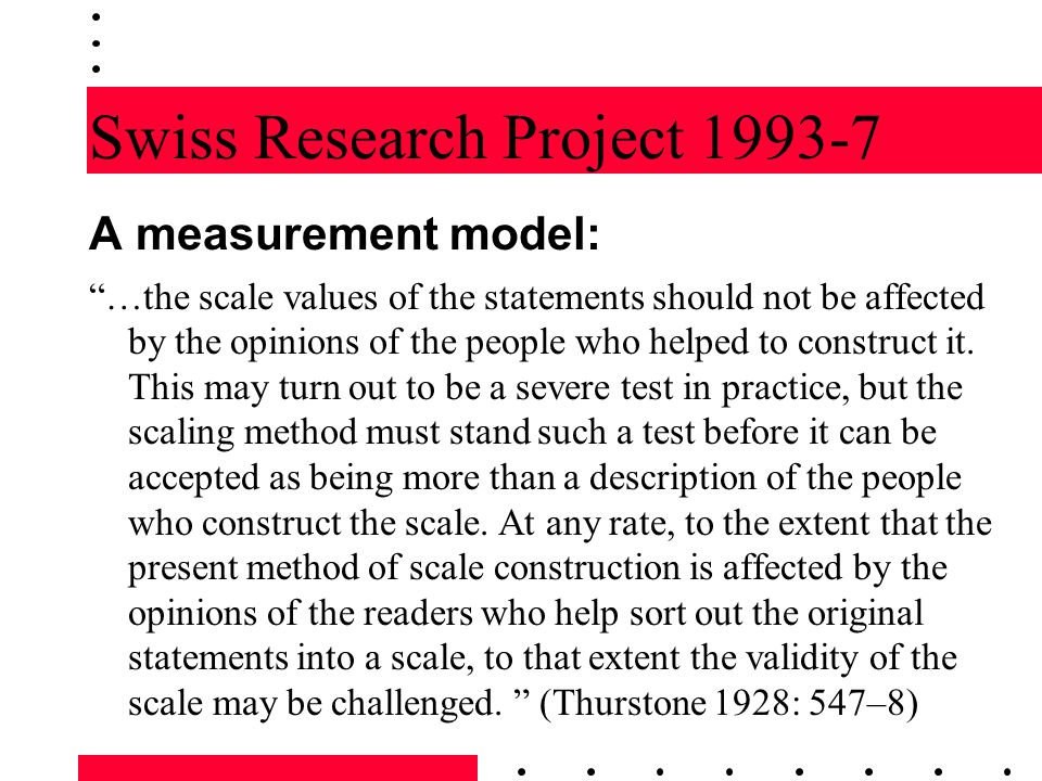 "Swiss Research Project 1993-7 A measurement model: ""…the scale values of the statements should not be affected by the opinions of the people who helpe"