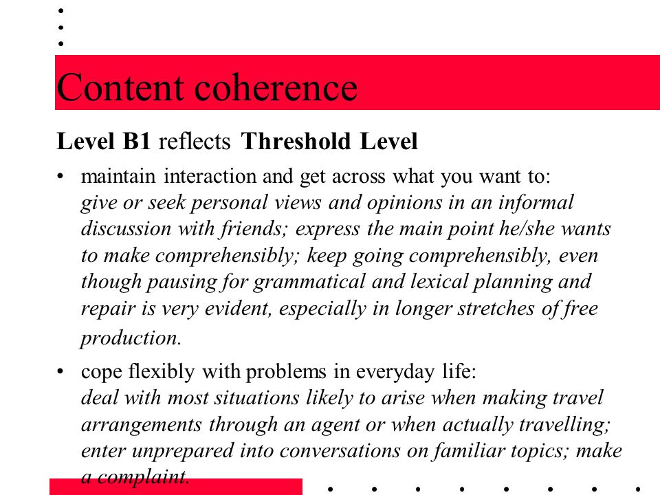 Content coherence Level B1 reflects Threshold Level maintain interaction and get across what you want to: give or seek personal views and opinions in