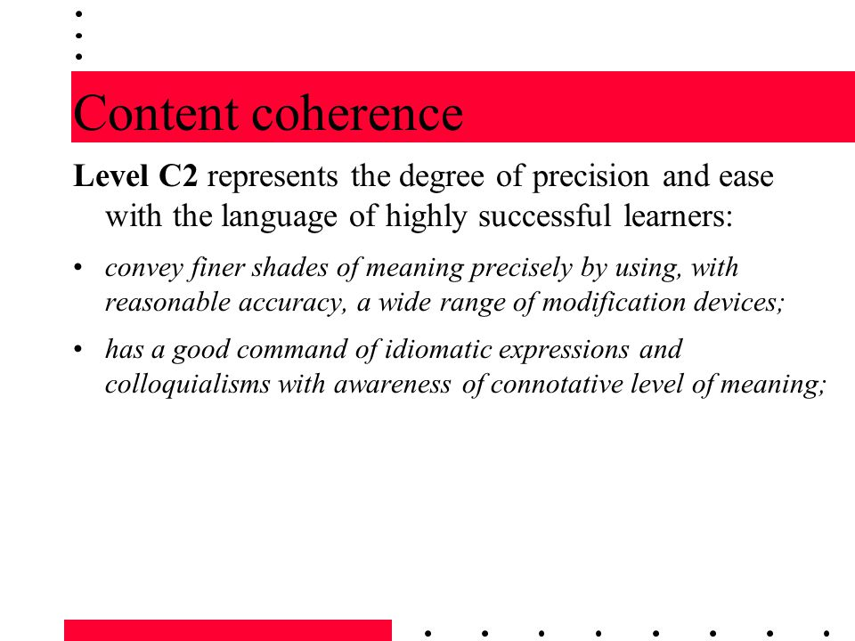 Content coherence Level C2 represents the degree of precision and ease with the language of highly successful learners: convey finer shades of meaning