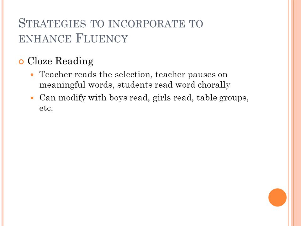 S TRATEGIES TO INCORPORATE TO ENHANCE F LUENCY Cloze Reading Teacher reads the selection, teacher pauses on meaningful words, students read word chorally Can modify with boys read, girls read, table groups, etc.