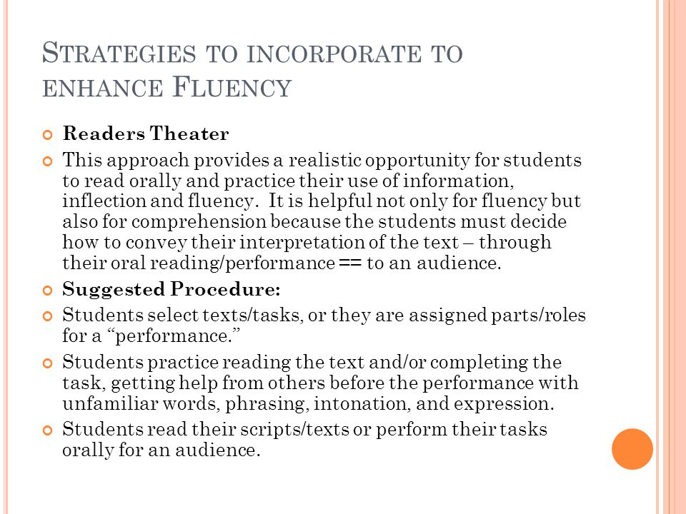 S TRATEGIES TO INCORPORATE TO ENHANCE F LUENCY Readers Theater This approach provides a realistic opportunity for students to read orally and practice