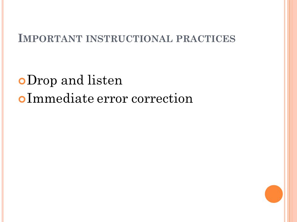 I MPORTANT INSTRUCTIONAL PRACTICES Drop and listen Immediate error correction