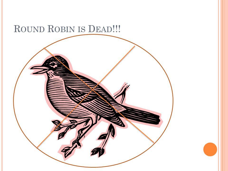 R OUND R OBIN IS D EAD !!!
