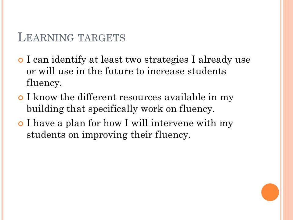 L EARNING TARGETS I can identify at least two strategies I already use or will use in the future to increase students fluency.