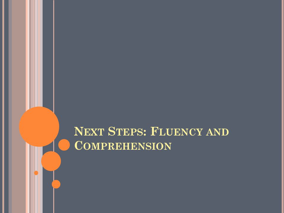 N EXT S TEPS : F LUENCY AND C OMPREHENSION